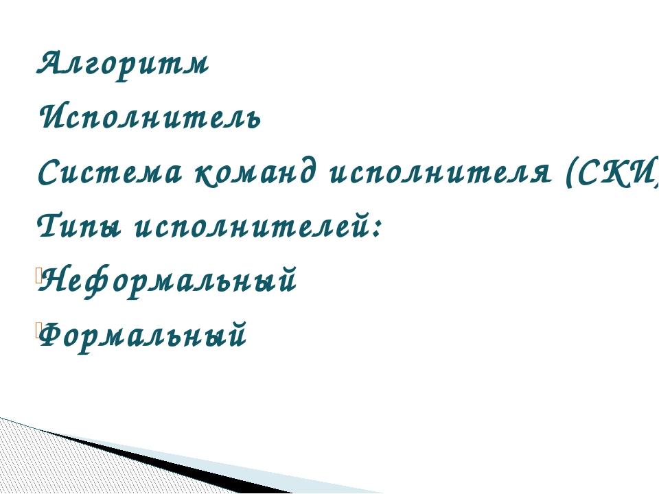Алгоритм Алгоритм Исполнитель  Система команд исполнителя (СКИ)  Типы исп...