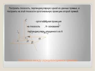 Расстояние между скрещивающимися прямыми 4 Построить плоскость, перпендикуляр