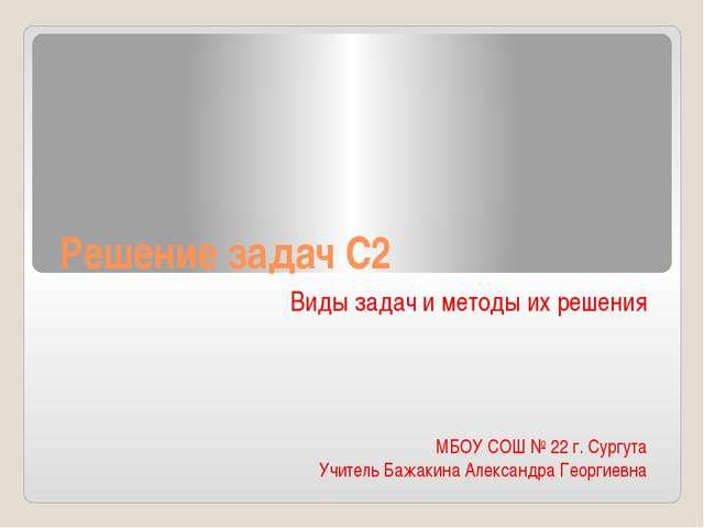 Решение задач С2 Виды задач и методы их решения МБОУ СОШ № 22 г. Сургута Учит...
