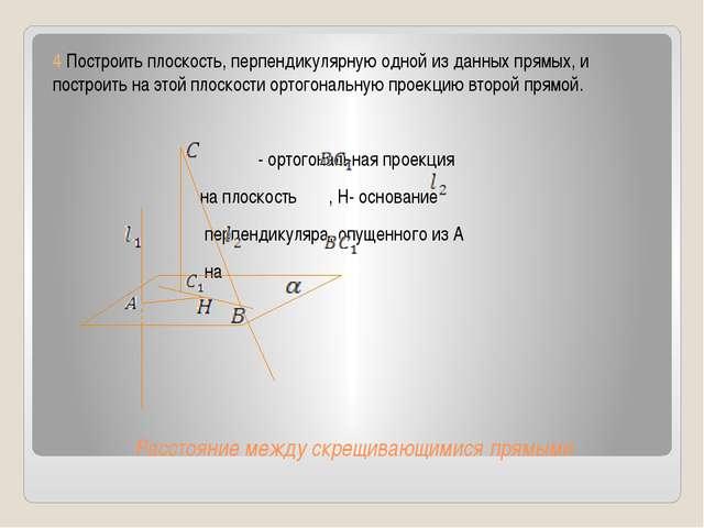 Расстояние между скрещивающимися прямыми 4 Построить плоскость, перпендикуляр...