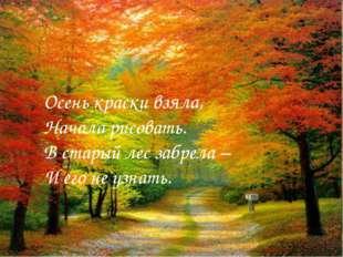 Осень краски взяла, Начала рисовать. В старый лес забрела – И его не узнать.