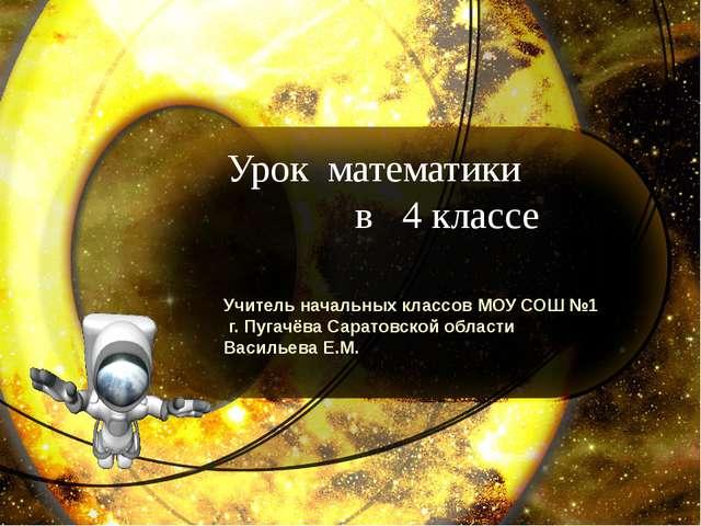 Урок математики в 4 классе Учитель начальных классов МОУ СОШ №1 г. Пугачёва С...