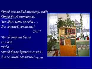Чтоб жила библиотека, надо Чтоб в неё читатель Заходил хоть иногда … Вы со мн