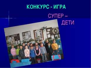 КОНКУРС - ИГРА СУПЕР – ДЕТИ