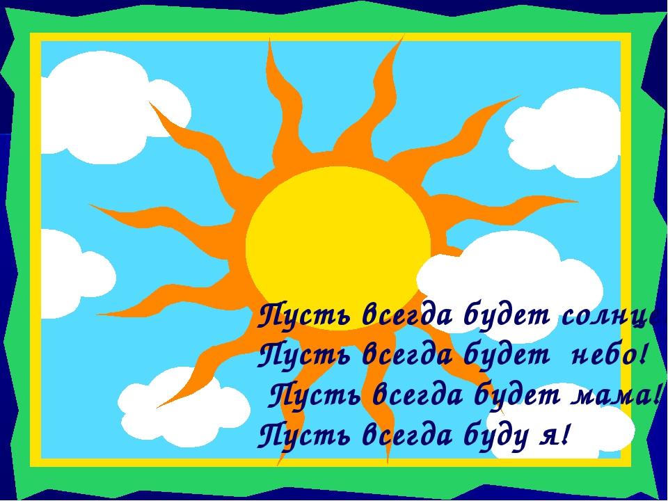 Пусть всегда будет солнце! Пусть всегда будет небо! Пусть всегда будет мама!...