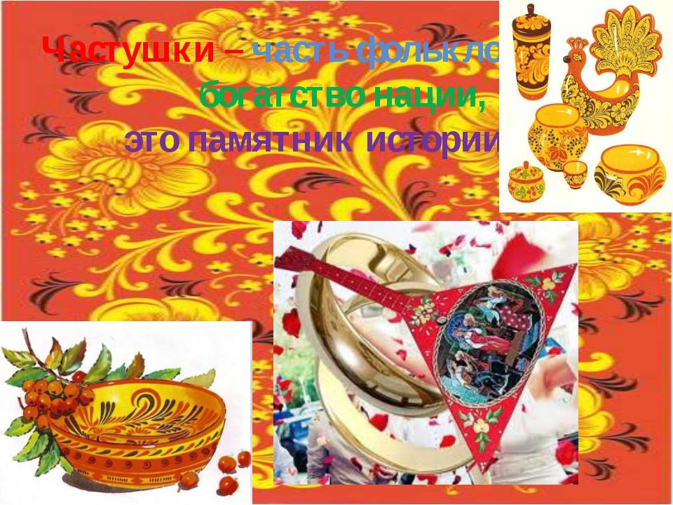 Частушки – часть фольклора, богатство нации, это памятник истории.