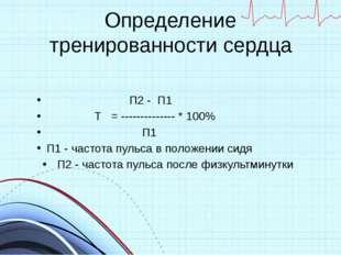 Определение тренированности сердца П2 - П1 Т = -------------- * 100% П1 П1 -