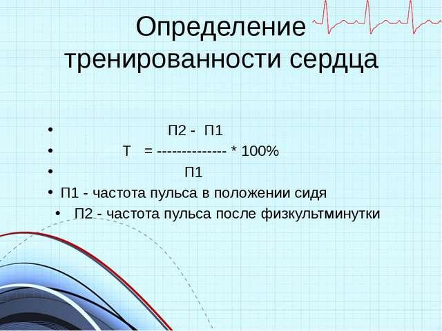 Определение тренированности сердца П2 - П1 Т = -------------- * 100% П1 П1 -...
