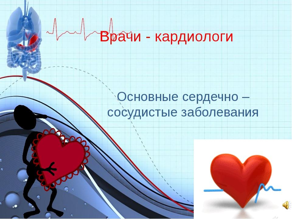 Врачи - кардиологи Основные сердечно – сосудистые заболевания