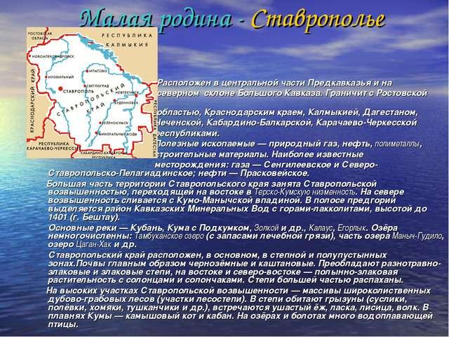 Малая родина - Ставрополье Расположен в центральной части Предкавказья и на с...