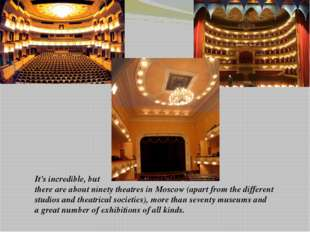 It's incredible, but there are about ninety theatres in Moscow (apart from th