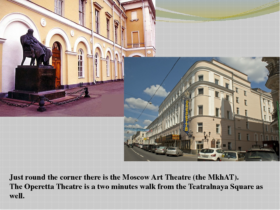 Just round the corner there is the Moscow Art Theatre (the МkhАТ). The Operet...