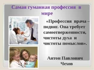 Самая гуманная профессия в мире «Профессия врача – подвиг. Она требует самоот