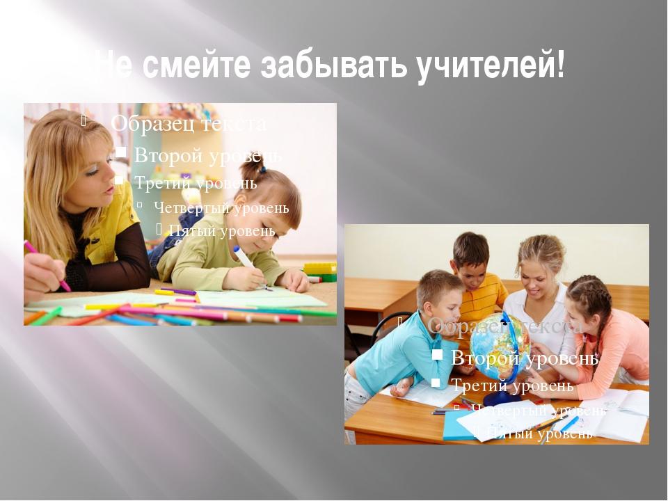 Не смейте забывать учителей!