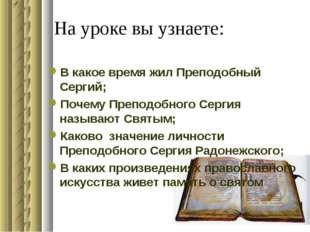 На уроке вы узнаете: В какое время жил Преподобный Сергий; Почему Преподобног