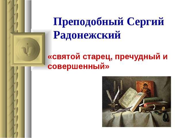 Преподобный Сергий Радонежский «святой старец, пречудный и совершенный»
