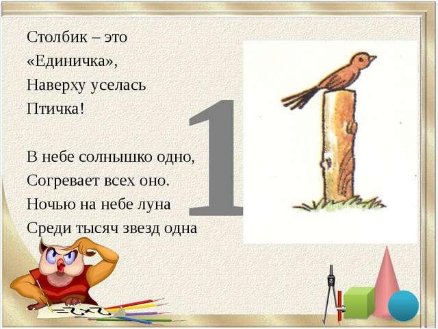 1 Столбик – это «Единичка», Наверху уселась Птичка! В небе солнышко одно, Со...