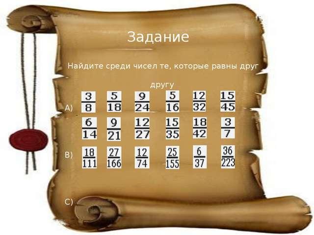 Задание Найдите среди чисел те, которые равны друг другу A) B) C)