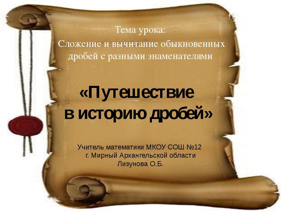«Путешествие в историю дробей» Тема урока: Сложение и вычитание обыкновенных...