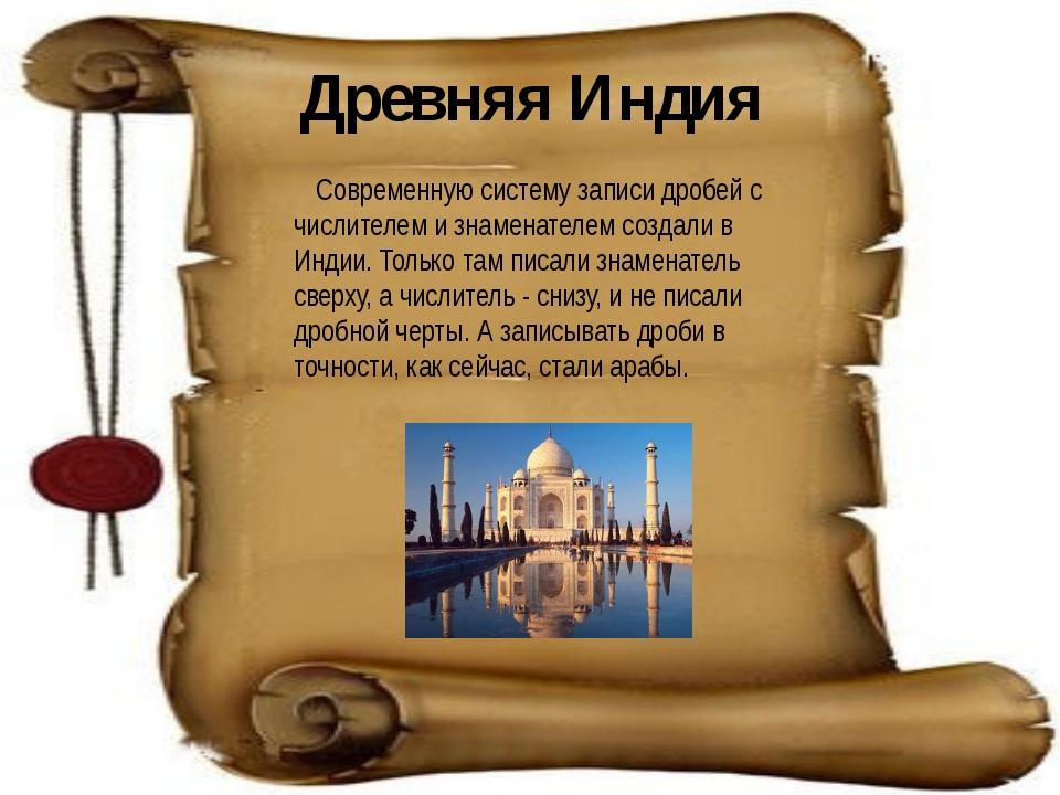 Древняя Индия Современную систему записи дробей с числителем и знаменателем с...