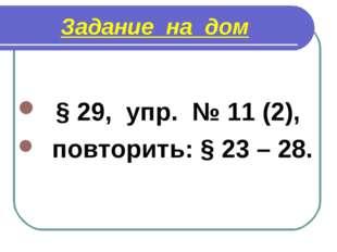 Задание на дом § 29, упр. № 11 (2), повторить: § 23 – 28.