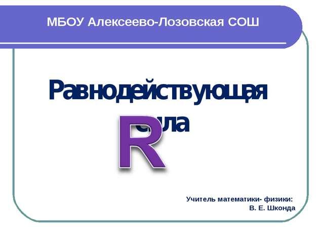 МБОУ Алексеево-Лозовская СОШ Равнодействующая сила Учитель математики- физики...