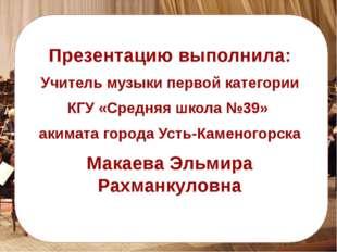 Презентацию выполнила: Учитель музыки первой категории КГУ «Средняя школа №3