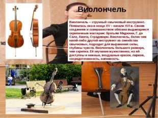Виолончель – струнный смычковый инструмент. Появилась она в конце XV – начале