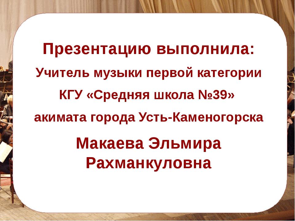 Презентацию выполнила: Учитель музыки первой категории КГУ «Средняя школа №3...