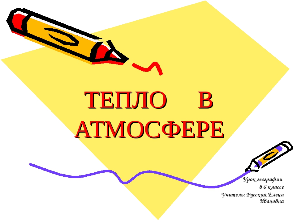 ТЕПЛО В АТМОСФЕРЕ Урок географии в 6 классе Учитель: Русская Елена Ивановна