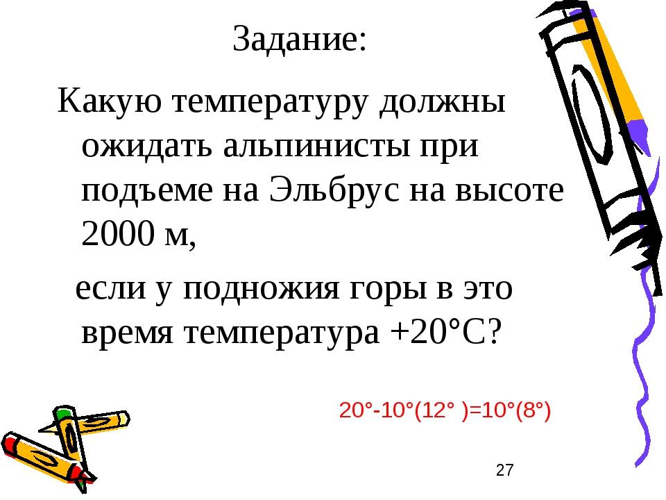 Задание: Какую температуру должны ожидать альпинисты при подъеме на Эльбрус н...