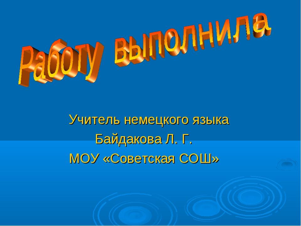 Учитель немецкого языка Байдакова Л. Г. МОУ «Советская СОШ»