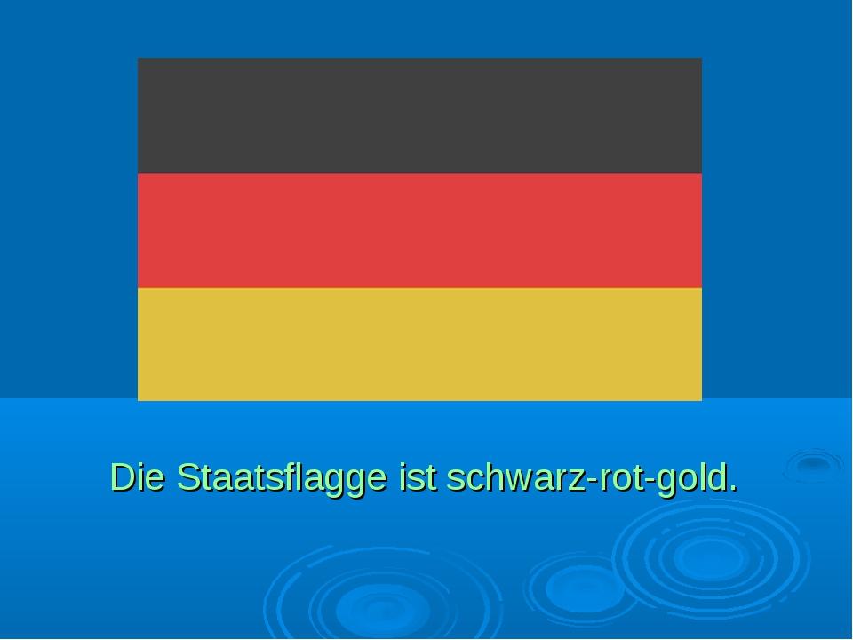 Die Staatsflagge ist schwarz-rot-gold.