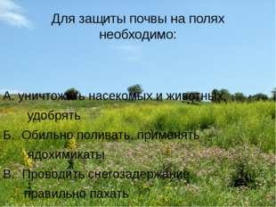 Для защиты почвы на полях необходимо: А. уничтожать насекомых и животных, удо