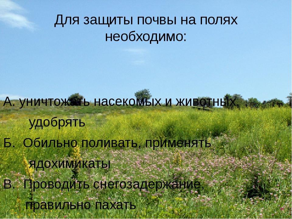 Для защиты почвы на полях необходимо: А. уничтожать насекомых и животных, удо...