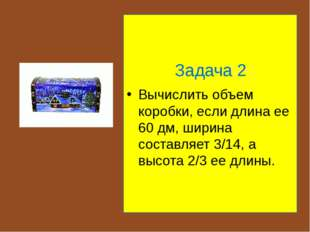 Задача 2 Вычислить объем коробки, если длина ее 60 дм, ширина составляет 3/1