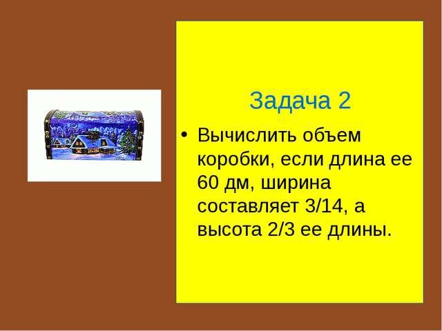 Задача 2 Вычислить объем коробки, если длина ее 60 дм, ширина составляет 3/1...