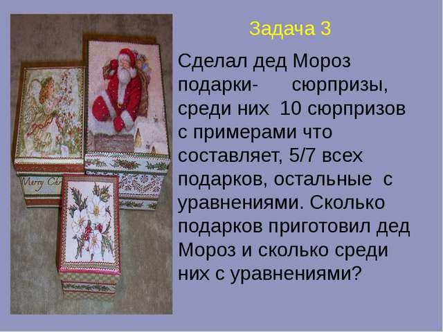 Задача 3 Сделал дед Мороз подарки- сюрпризы, среди них 10 сюрпризов с пример...