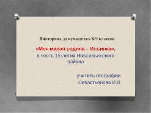 Викторина для учащихся 8-9 классов. «Моя малая родина – Ильинка», в честь 15-
