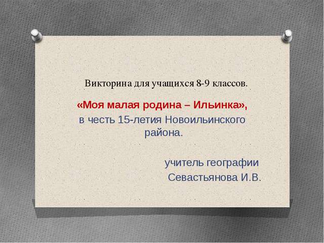 Викторина для учащихся 8-9 классов. «Моя малая родина – Ильинка», в честь 15-...
