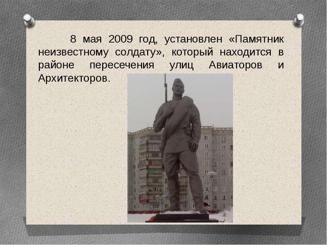 8 мая 2009 год, установлен «Памятник неизвестному солдату», который находитс...
