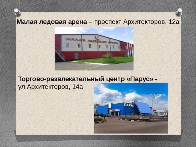 Малая ледовая арена – проспект Архитекторов, 12а Торгово-развлекательный цент...