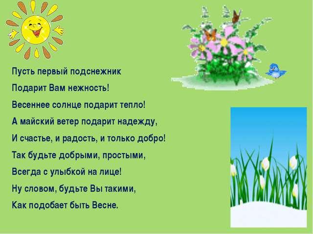 Пусть первый подснежник Подарит Вам нежность! Весеннее солнце подарит тепло!...