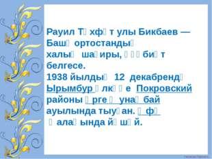 Рауил Төхфәт улы Бикбаев—Башҡортостандың халыҡшағиры, әҙәбиәт белгесе. 193