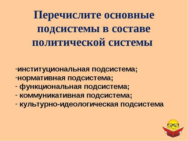 Перечислите основные подсистемы в составе политической системы институциональ...