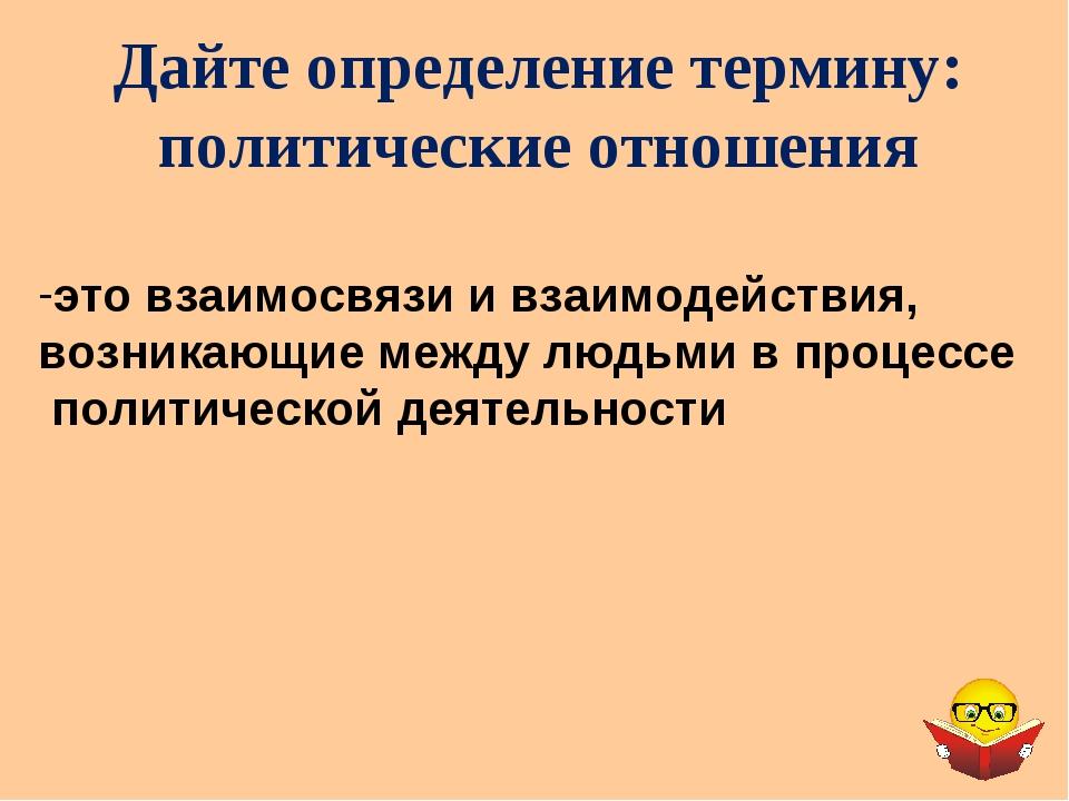 Дайте определение термину: политические отношения это взаимосвязи и взаимодей...