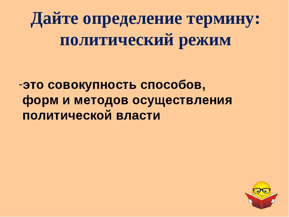 Дайте определение термину: политический режим это совокупность способов, форм...