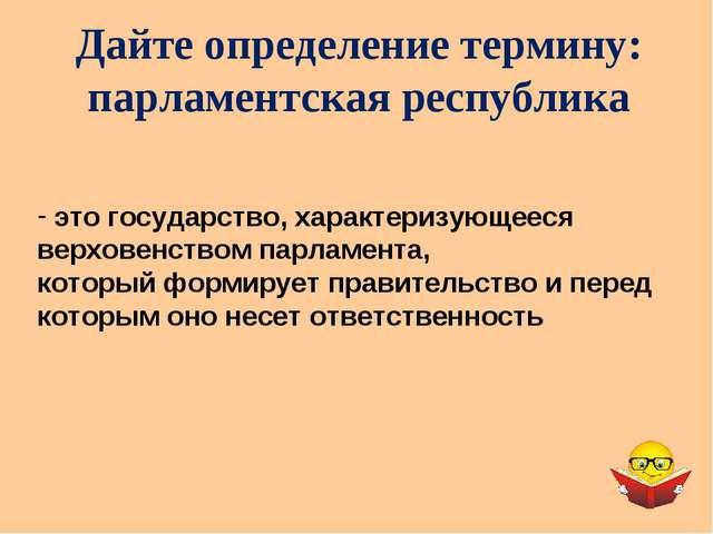 Дайте определение термину: парламентская республика это государство, характер...