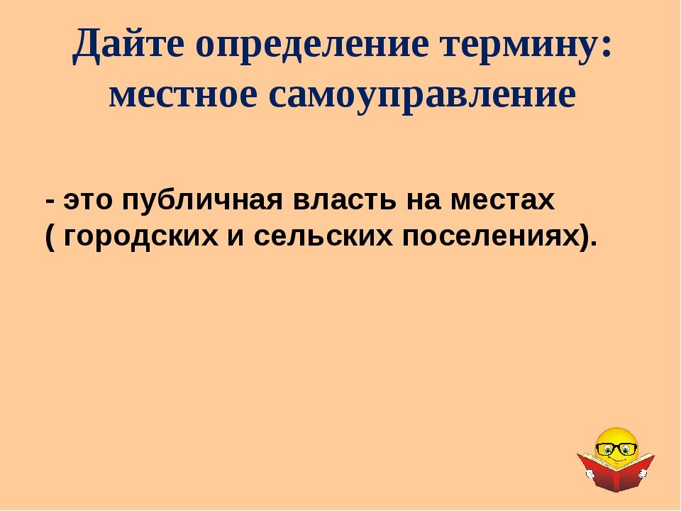 Дайте определение термину: местное самоуправление - это публичная власть на м...