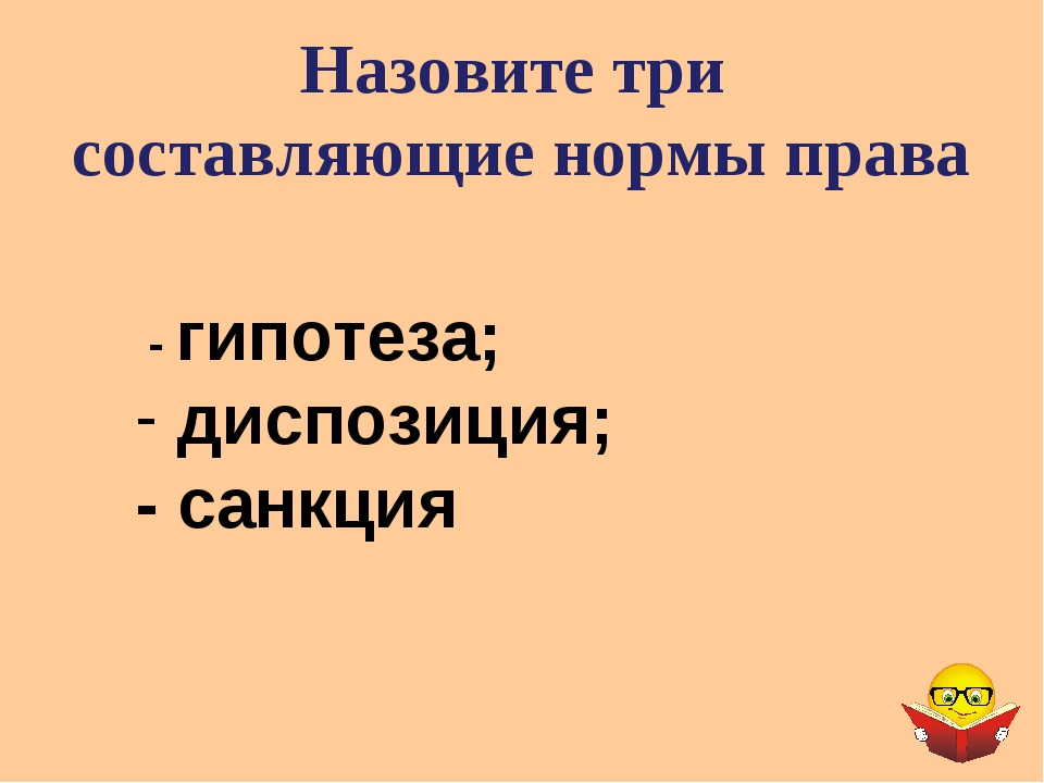 Назовите три составляющие нормы права - гипотеза; диспозиция; - санкция